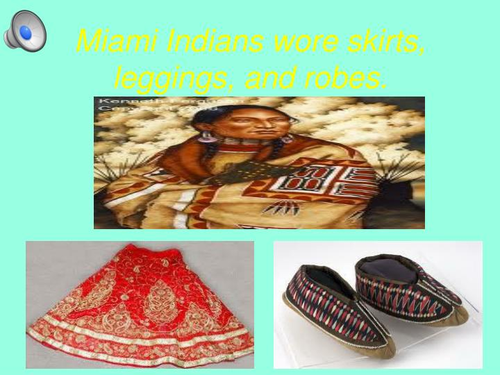 Miami Indians wore skirts, leggings, and robes.