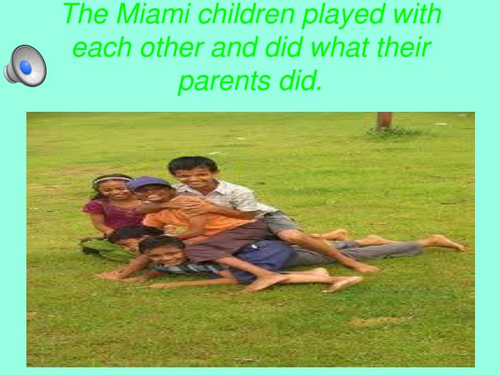 The Miami children played with each other and did what their parents did.