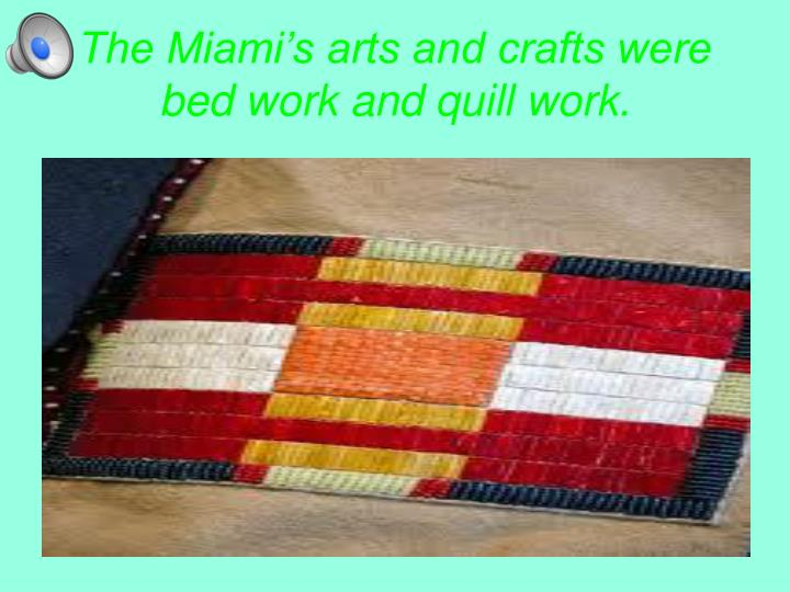 The Miami's arts and crafts were bed work and quill work.