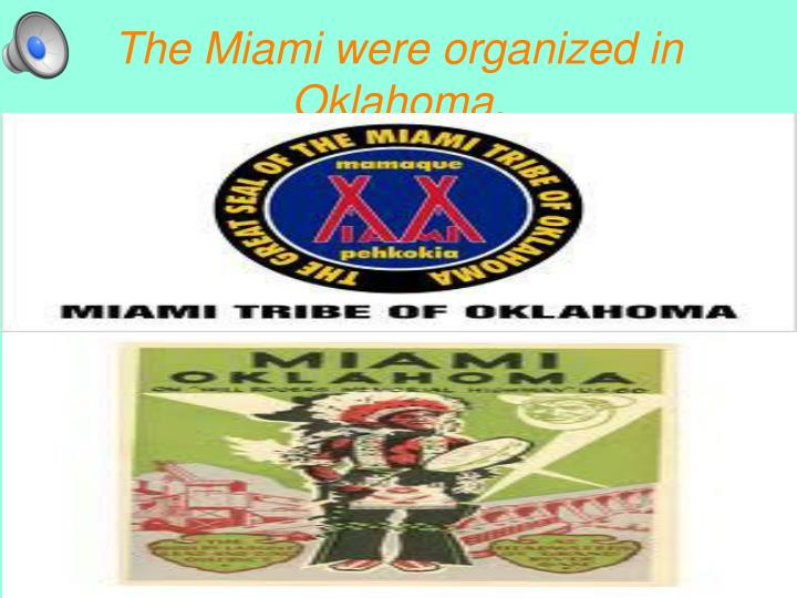 The Miami were organized in Oklahoma.
