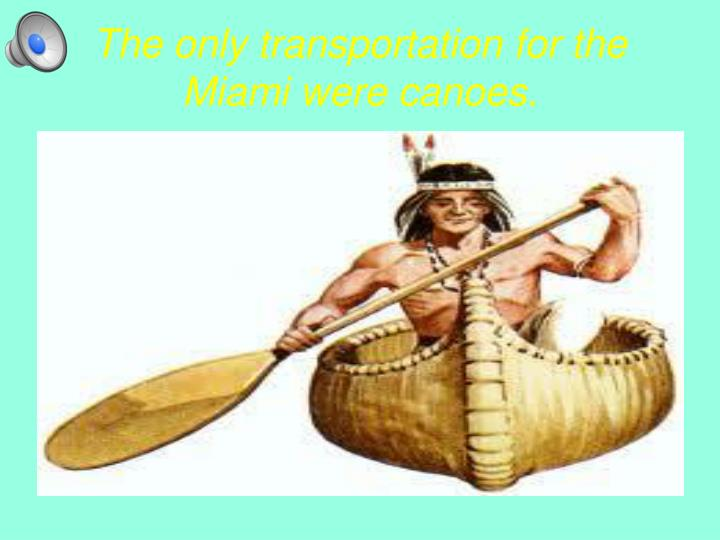 The only transportation for the Miami were canoes.