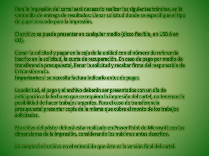 Para la impresión del cartel será necesario realizar los siguientes trámites, en la ventanilla de entrega de resultados: Llenar solicitud donde se especifique el tipo de papel deseado para la impresión.