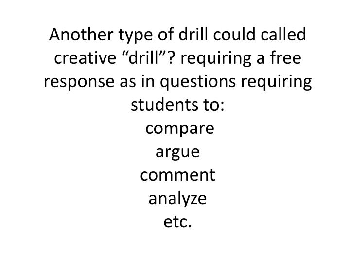 "Another type of drill could called creative ""drill""? requiring a free response as in questions requiring students to:"