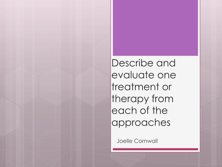 Describe and evaluate one treatment or therapy from each of the approaches