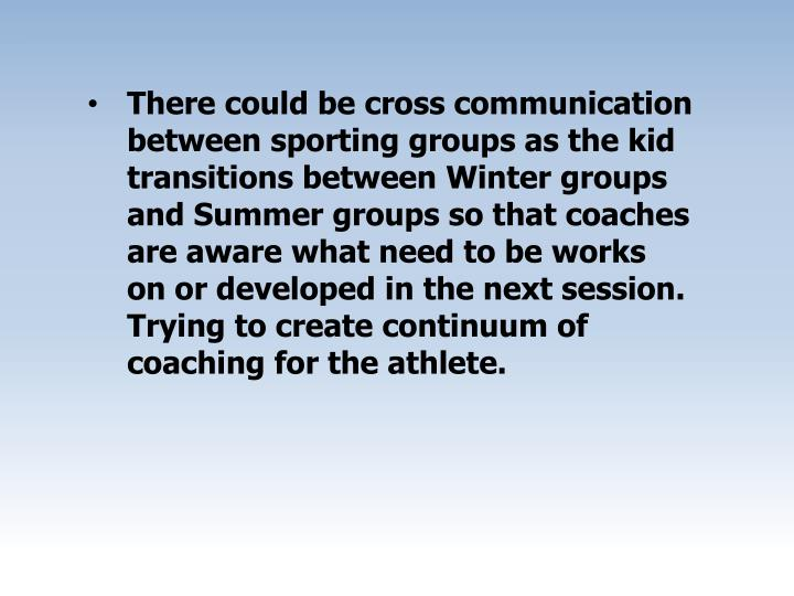 There could be cross communication between sporting groups as the kid transitions between Winter groups and Summer groups so that coaches are aware what need to be works on or developed in the next session. Trying to create continuum of coaching for the athlete.