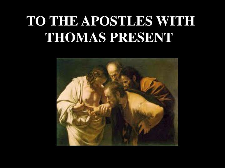 TO THE APOSTLES WITH THOMAS PRESENT