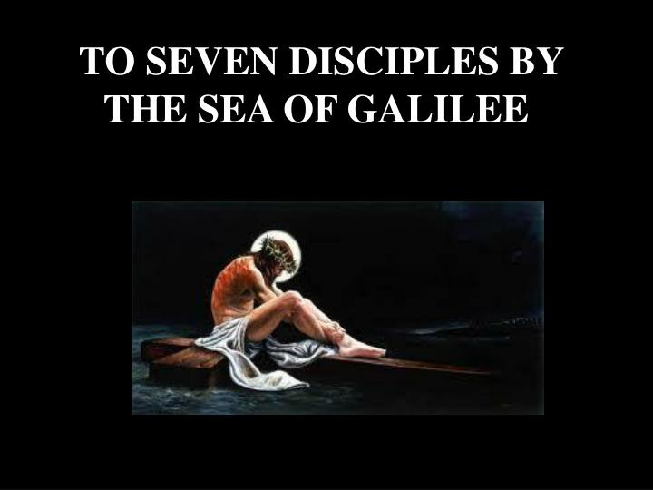 TO SEVEN DISCIPLES BY THE SEA OF GALILEE