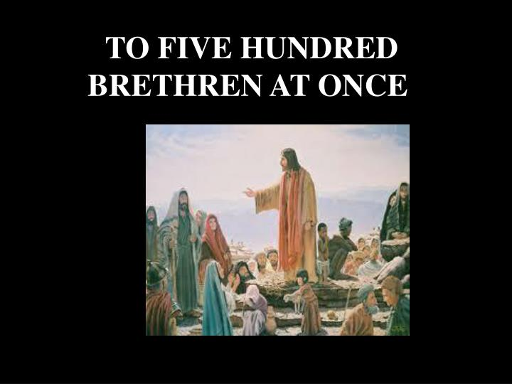 TO FIVE HUNDRED BRETHREN AT ONCE