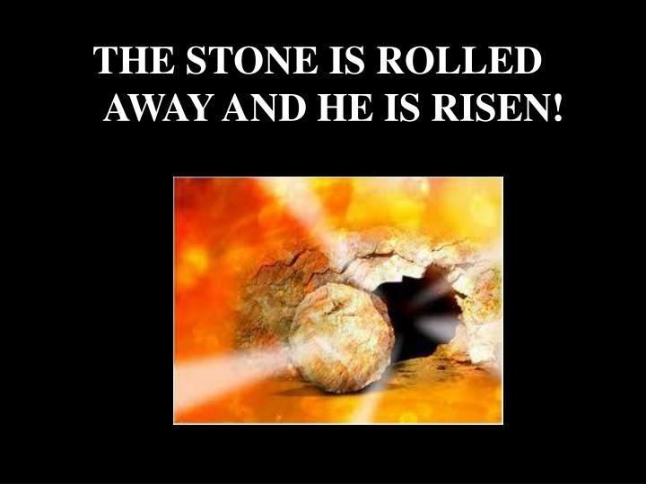 THE STONE IS ROLLED AWAY AND HE IS RISEN!