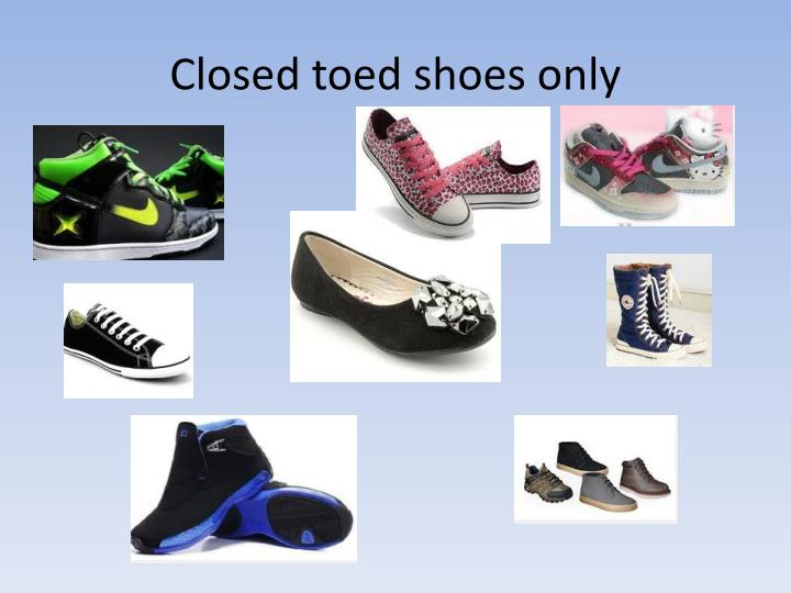 Closed toed shoes only