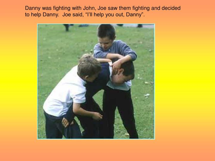 Danny was fighting with John, Joe saw them fighting and decided