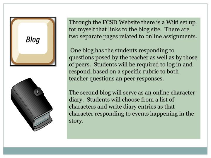 Through the FCSD Website there is a Wiki set up for myself that links to the blog site.  There are two separate pages related to online assignments.