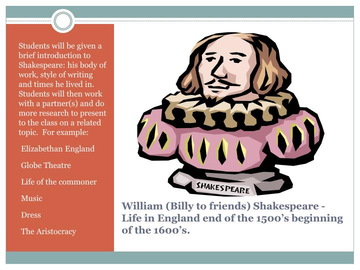 Students will be given a brief introduction to Shakespeare: his body of work, style of writing  and times he lived in.  Students will then work with a partner(s) and do more research to present to the class on a related topic.  For example: