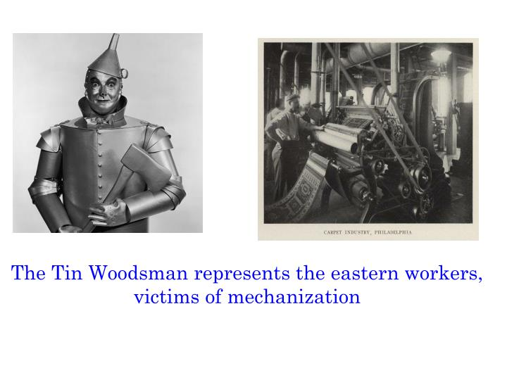 The Tin Woodsman represents the eastern workers, victims of mechanization