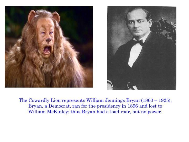 The Cowardly Lion represents William Jennings Bryan (1860 – 1925):