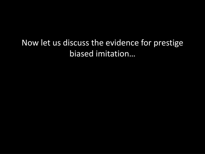 Now let us discuss the evidence for prestige biased imitation…