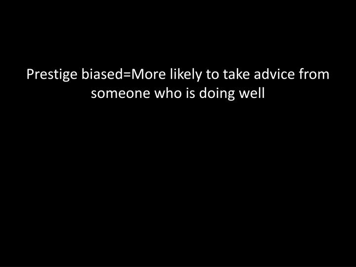 Prestige biased=More likely to take advice from someone who is doing well