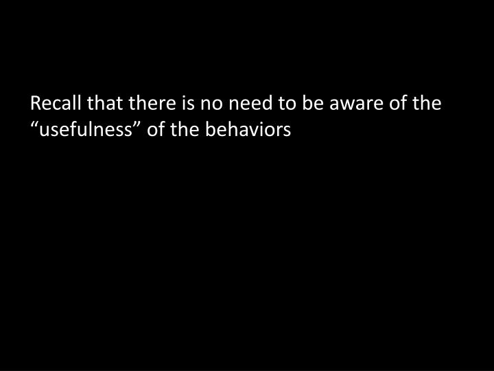 """Recall that there is no need to be aware of the  """"usefulness"""" of the behaviors"""