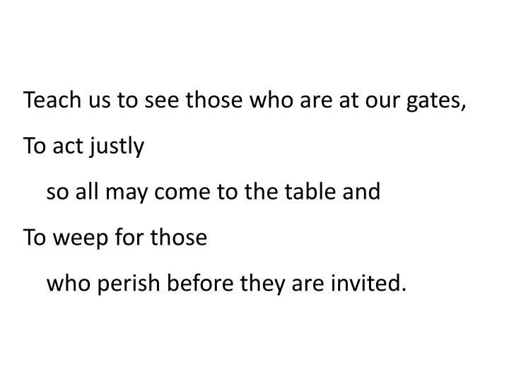 Teach us to see those who are at our gates,