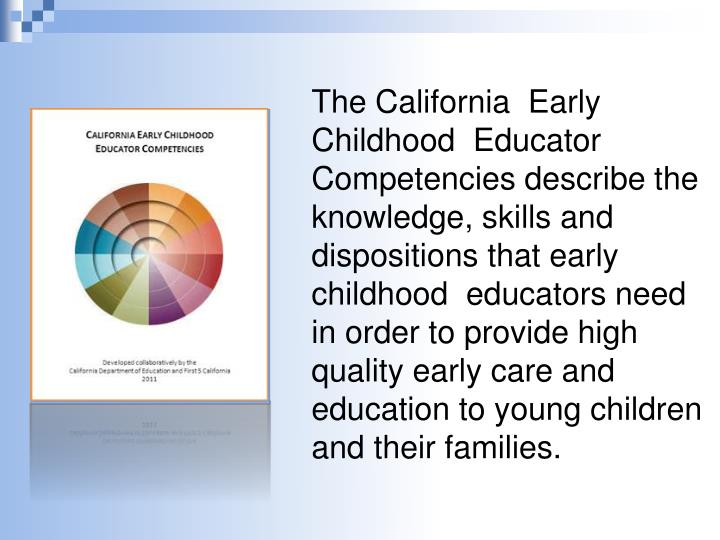 The California  Early Childhood  Educator Competencies describe the knowledge, skills and dispositions that early childhood  educators need in order to provide high quality early care and education to young children and their families.