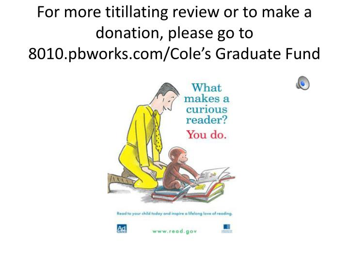 For more titillating review or to make a donation, please go to 8010.pbworks.com/Cole's Graduate Fund