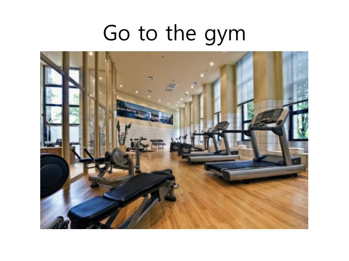 Go to the gym