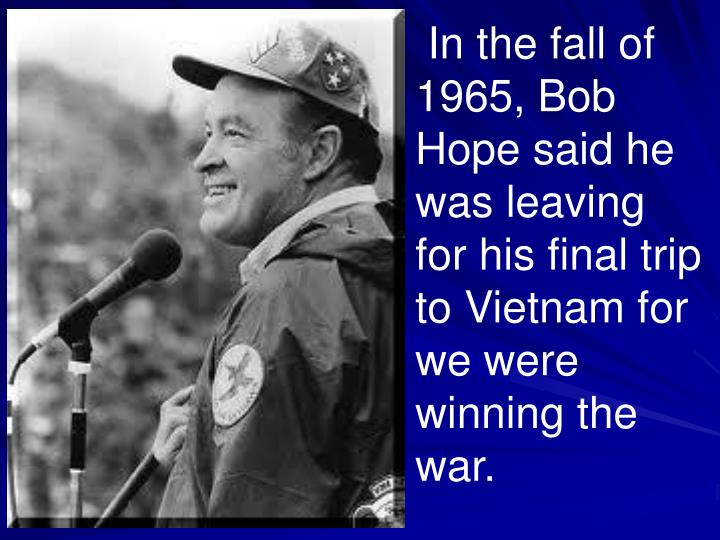 In the fall of 1965, Bob Hope said he was leaving for his final trip to Vietnam for we were winning the war.