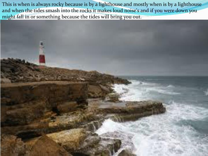 This is when is always rocky because is by a lighthouse and mostly when is by a lighthouse and when the tides smash into the rocks it makes loud noise's and if you were down you might fall in or something because the tides will bring you out.