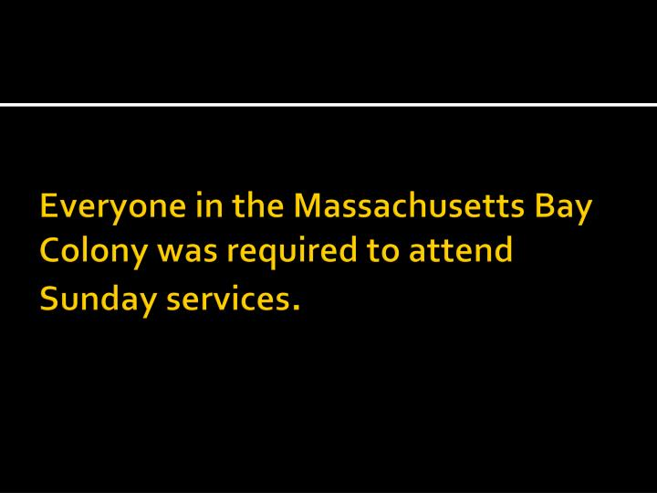 Everyone in the Massachusetts Bay Colony was required to attend Sunday services