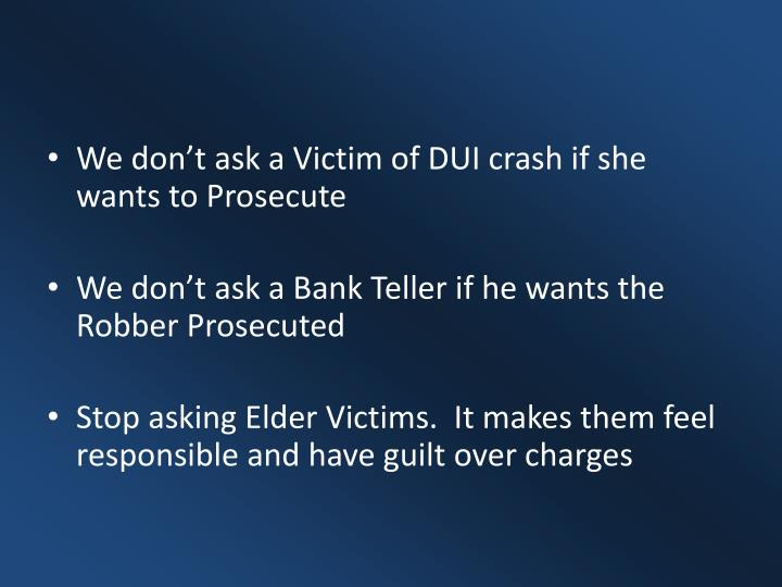 We don't ask a Victim of DUI crash if she wants to Prosecute