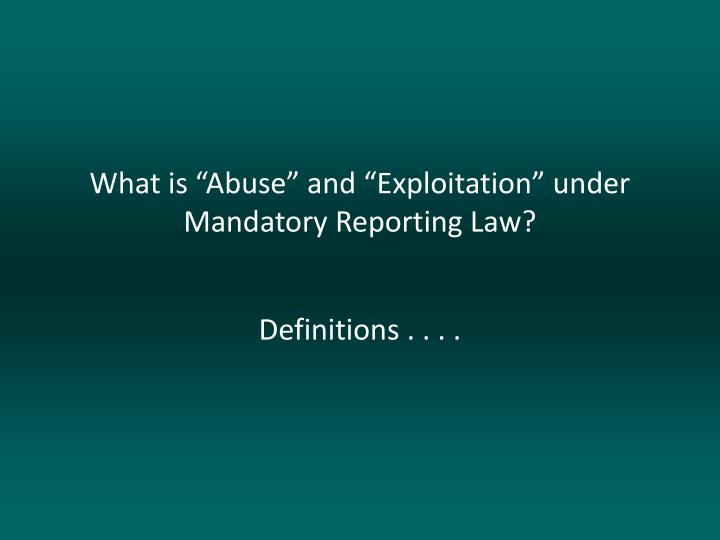 "What is ""Abuse"" and ""Exploitation"" under Mandatory Reporting Law?"