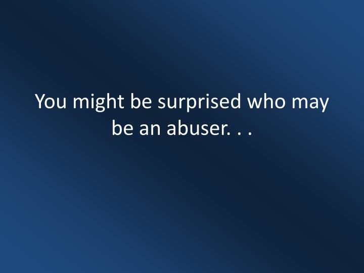 You might be surprised who may be an abuser. . .