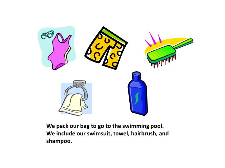 We pack our bag to go to the swimming pool we include our swimsuit towel hairbrush and shampoo