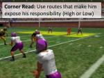 corner read use routes that make him expose his responsibility high or low