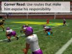 corner read use routes that make him expose his responsibility