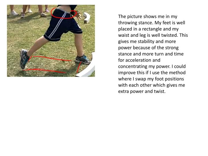 The picture shows me in my throwing stance. My feet is well placed in a rectangle and my waist and l...