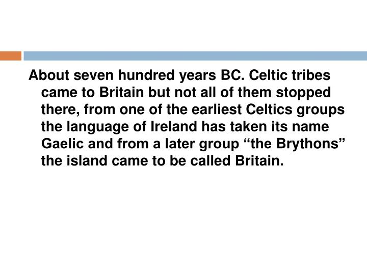 "About seven hundred years BC. Celtic tribes came to Britain but not all of them stopped there, from one of the earliest Celtics groups the language of Ireland has taken its name Gaelic and from a later group ""the"