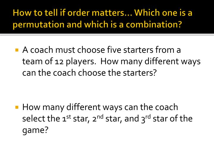 How to tell if order matters… Which one is a permutation and which is a combination?