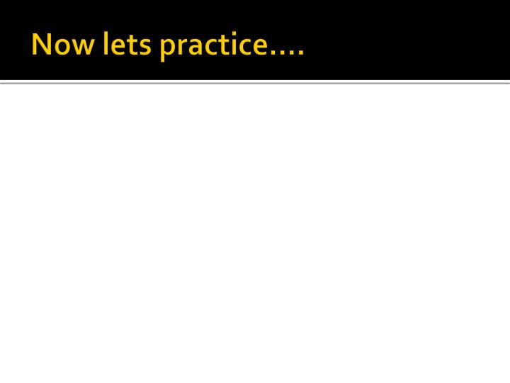 Now lets practice….