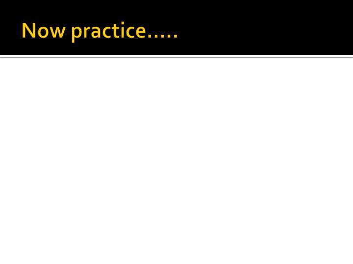 Now practice…..