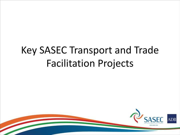 Key SASEC Transport and Trade Facilitation Projects