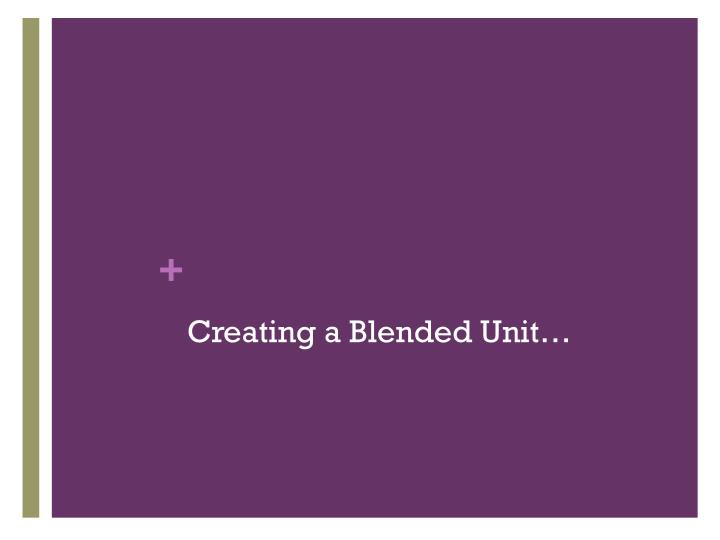 Creating a Blended Unit…