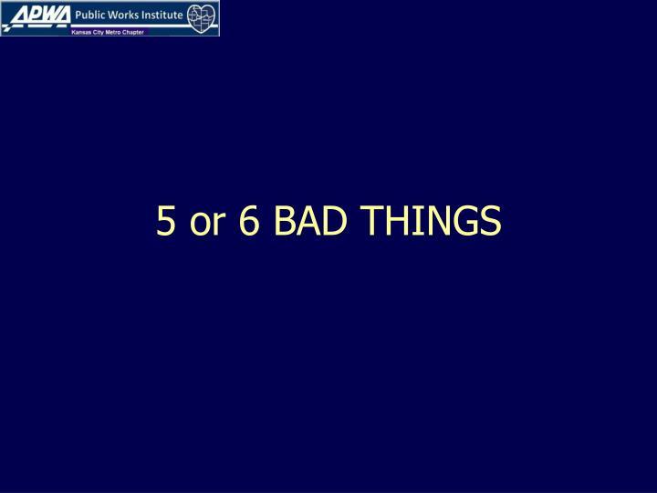 5 or 6 BAD THINGS