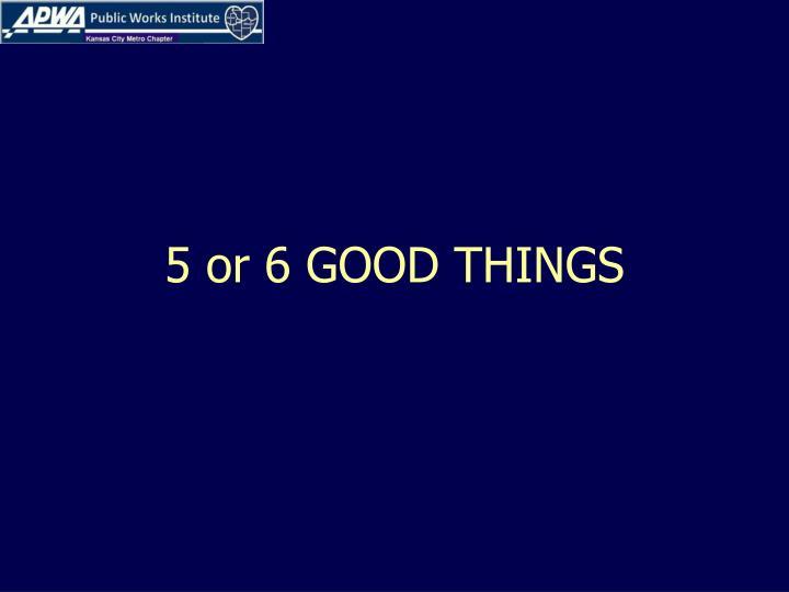 5 or 6 GOOD THINGS