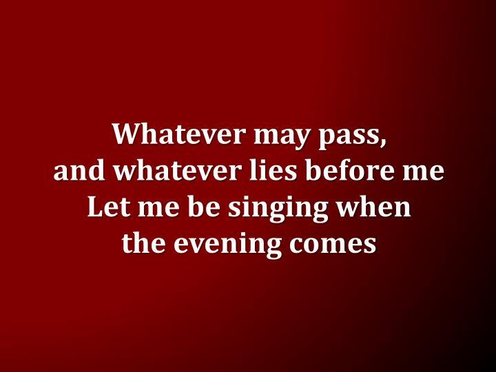 Whatever may pass,