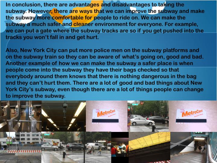 In conclusion, there are advantages and disadvantages to taking the subway. However, there are ways that we can improve the subway and make the subway more comfortable for people to ride on. We can make the subway a much safer and cleaner environment for everyone. For example, we can put a gate where the subway tracks are so if you get pushed into the tracks you won't fall in and get hurt.