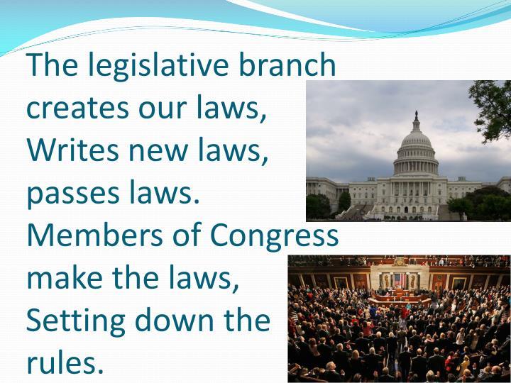 The legislative branch creates our laws,