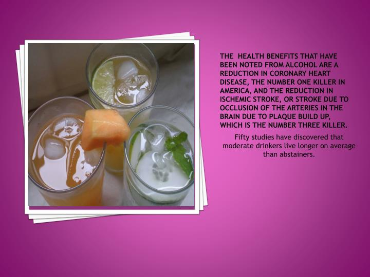 The  health benefits that have been noted from alcohol are a reduction in coronary heart disease, th...