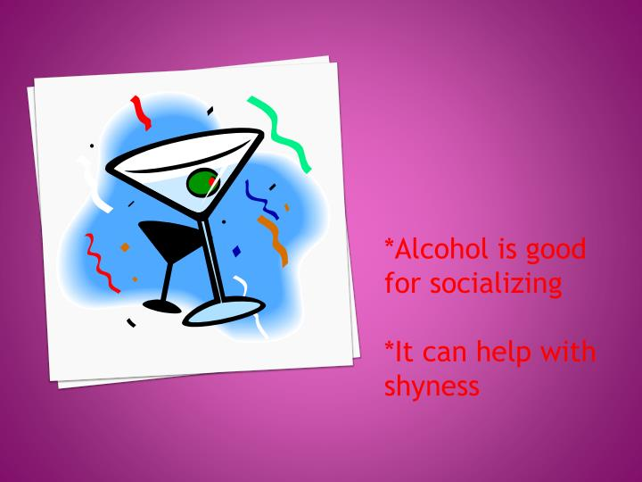 *Alcohol is good for socializing
