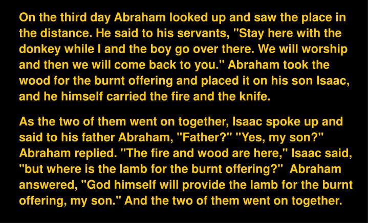 "On the third day Abraham looked up and saw the place in the distance. He said to his servants, ""Stay here with the donkey while I and the boy go over there. We will worship and then we will come back to you."" Abraham took the wood for the burnt offering and placed it on his son Isaac, and he himself carried the fire and the knife."